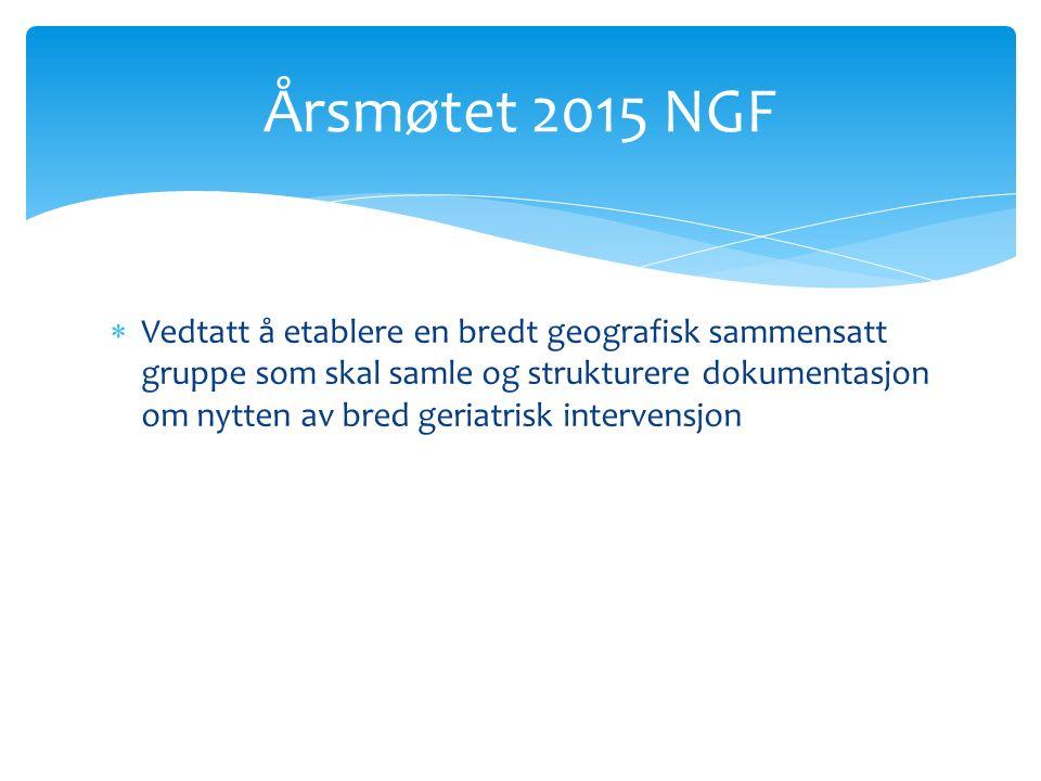  Vedtatt å etablere en bredt geografisk sammensatt gruppe som skal samle og strukturere dokumentasjon om nytten av bred geriatrisk intervensjon Årsmøtet 2015 NGF