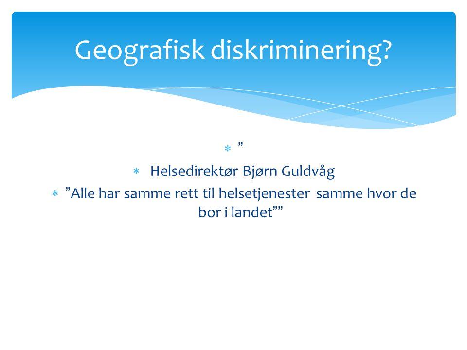   Helsedirektør Bjørn Guldvåg  Alle har samme rett til helsetjenester samme hvor de bor i landet Geografisk diskriminering?