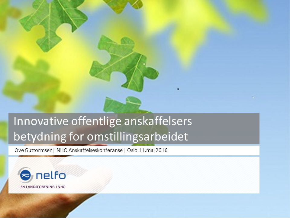 Ove Guttormsen| NHO Anskaffelseskonferanse | Oslo 11.mai 2016 – EN LANDSFORENING I NHO Innovative offentlige anskaffelsers betydning for omstillingsarbeidet