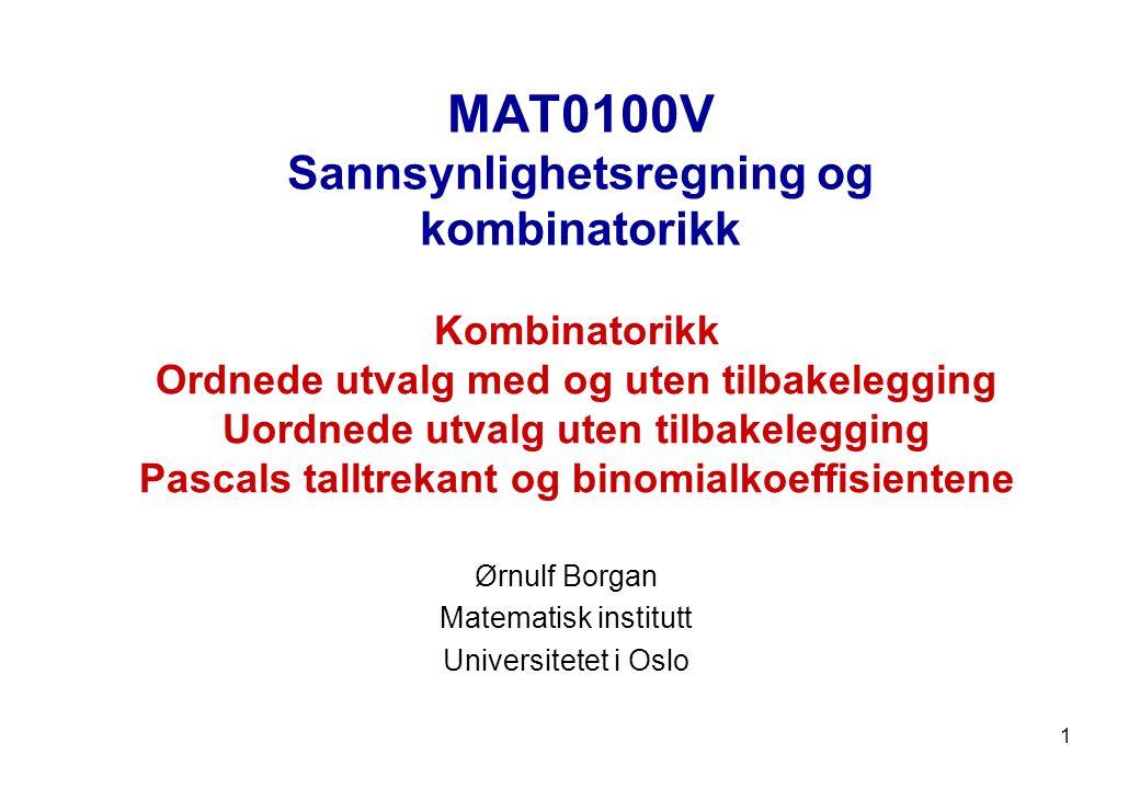 MAT0100V Sannsynlighetsregning og kombinatorikk Ørnulf Borgan Matematisk institutt Universitetet i Oslo Kombinatorikk Ordnede utvalg med og uten tilbakelegging Uordnede utvalg uten tilbakelegging Pascals talltrekant og binomialkoeffisientene 1