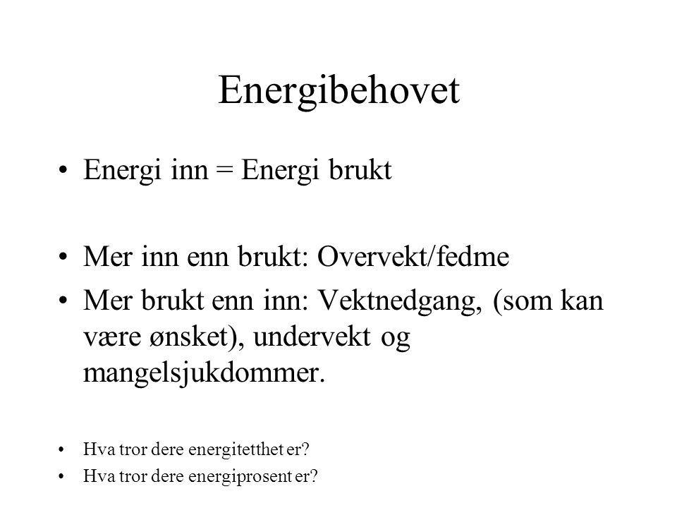 Energibehovet Energi inn = Energi brukt Mer inn enn brukt: Overvekt/fedme Mer brukt enn inn: Vektnedgang, (som kan være ønsket), undervekt og mangelsjukdommer.