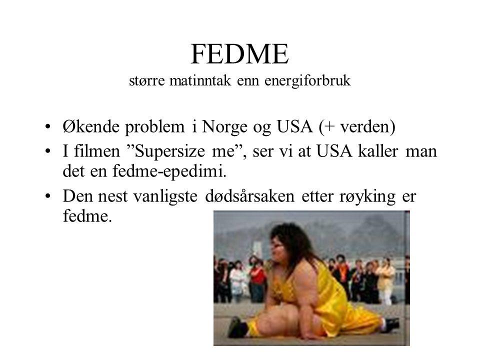 FEDME større matinntak enn energiforbruk Økende problem i Norge og USA (+ verden) I filmen Supersize me , ser vi at USA kaller man det en fedme-epedimi.