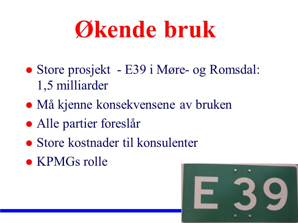 Økende bruk Store prosjekt - E39 i Møre- og Romsdal: 1,5 milliarder Må kjenne konsekvensene av bruken Alle partier foreslår Store kostnader til konsulenter KPMGs rolle