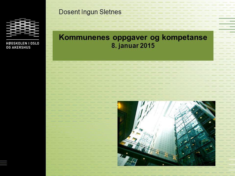 Kommunenes oppgaver og kompetanse 8. januar 2015 Dosent Ingun Sletnes
