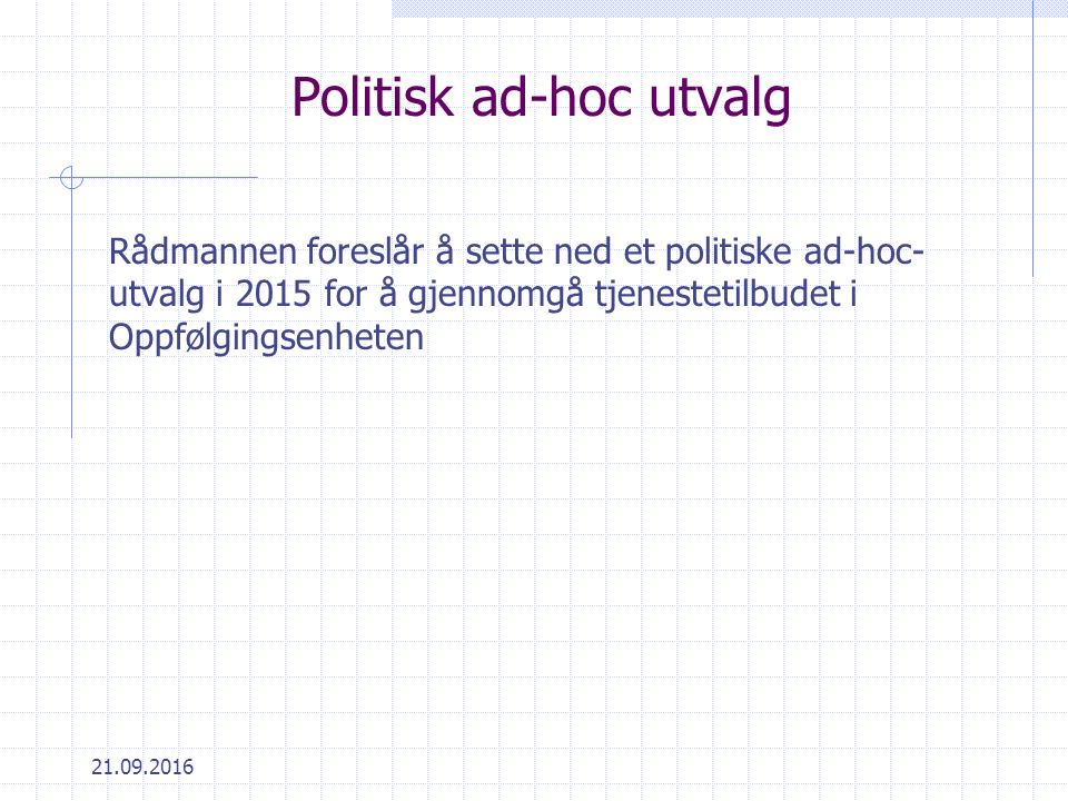 21.09.2016 Politisk ad-hoc utvalg Rådmannen foreslår å sette ned et politiske ad-hoc- utvalg i 2015 for å gjennomgå tjenestetilbudet i Oppfølgingsenheten