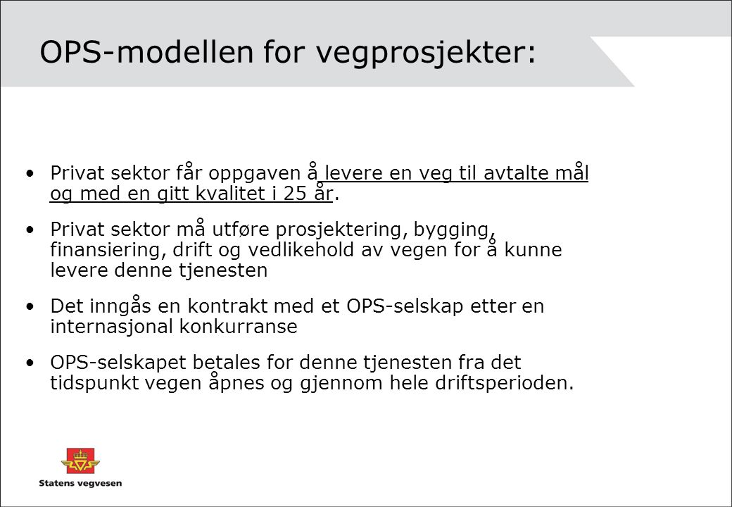 OPS-modellen for vegprosjekter: Privat sektor får oppgaven å levere en veg til avtalte mål og med en gitt kvalitet i 25 år. Privat sektor må utføre pr