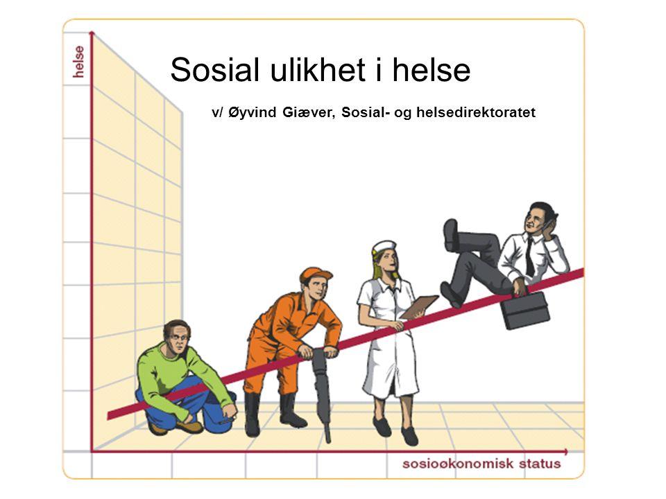 v/ Øyvind Giæver, Sosial- og helsedirektoratet Sosial ulikhet i helse