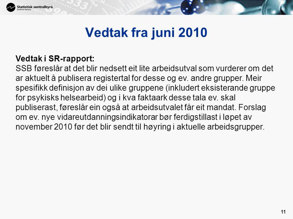 11 Vedtak fra juni 2010 Vedtak i SR-rapport: SSB føreslår at det blir nedsett eit lite arbeidsutval som vurderer om det ar aktuelt å publisera registertal for desse og ev.