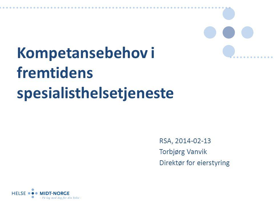 Kompetansebehov i fremtidens spesialisthelsetjeneste RSA, 2014-02-13 Torbjørg Vanvik Direktør for eierstyring