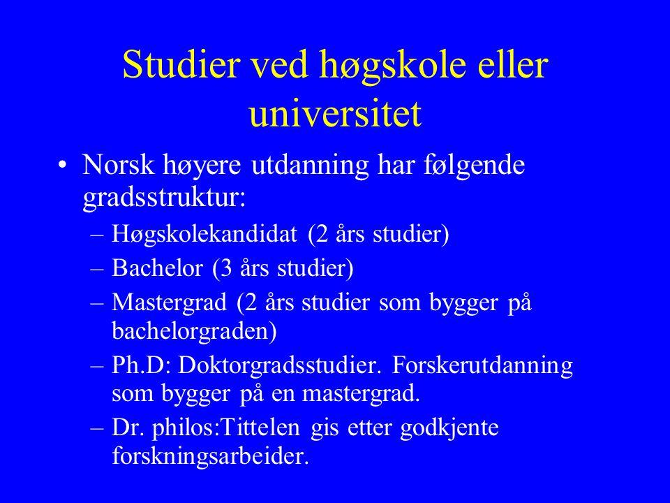 Studier ved høgskole eller universitet Norsk høyere utdanning har følgende gradsstruktur: –Høgskolekandidat (2 års studier) –Bachelor (3 års studier) –Mastergrad (2 års studier som bygger på bachelorgraden) –Ph.D: Doktorgradsstudier.