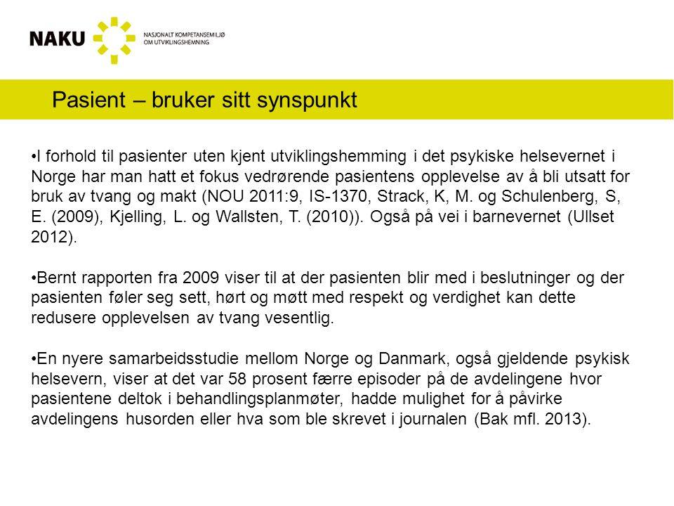 Pasient – bruker sitt synspunkt I forhold til pasienter uten kjent utviklingshemming i det psykiske helsevernet i Norge har man hatt et fokus vedrørende pasientens opplevelse av å bli utsatt for bruk av tvang og makt (NOU 2011:9, IS-1370, Strack, K, M.
