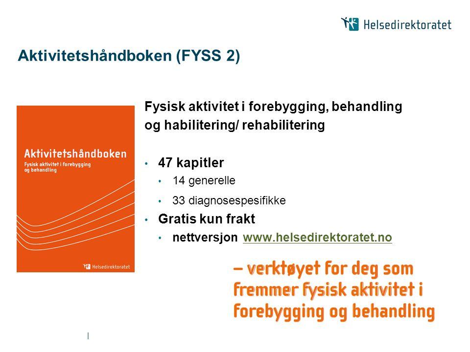 | Aktivitetshåndboken (FYSS 2) Fysisk aktivitet i forebygging, behandling og habilitering/ rehabilitering 47 kapitler 14 generelle 33 diagnosespesifikke Gratis kun frakt nettversjon www.helsedirektoratet.nowww.helsedirektoratet.no
