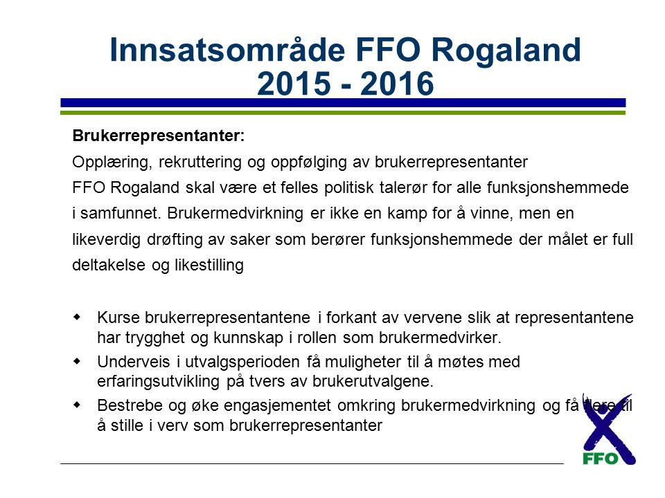 Innsatsområde FFO Rogaland 2015 - 2016 Brukerrepresentanter: Opplæring, rekruttering og oppfølging av brukerrepresentanter FFO Rogaland skal være et felles politisk talerør for alle funksjonshemmede i samfunnet.