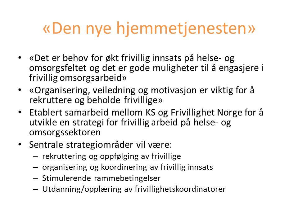 «Den nye hjemmetjenesten» «Det er behov for økt frivillig innsats på helse- og omsorgsfeltet og det er gode muligheter til å engasjere i frivillig omsorgsarbeid» «Organisering, veiledning og motivasjon er viktig for å rekruttere og beholde frivillige» Etablert samarbeid mellom KS og Frivillighet Norge for å utvikle en strategi for frivillig arbeid på helse- og omsorgssektoren Sentrale strategiområder vil være: – rekruttering og oppfølging av frivillige – organisering og koordinering av frivillig innsats – Stimulerende rammebetingelser – Utdanning/opplæring av frivillighetskoordinatorer