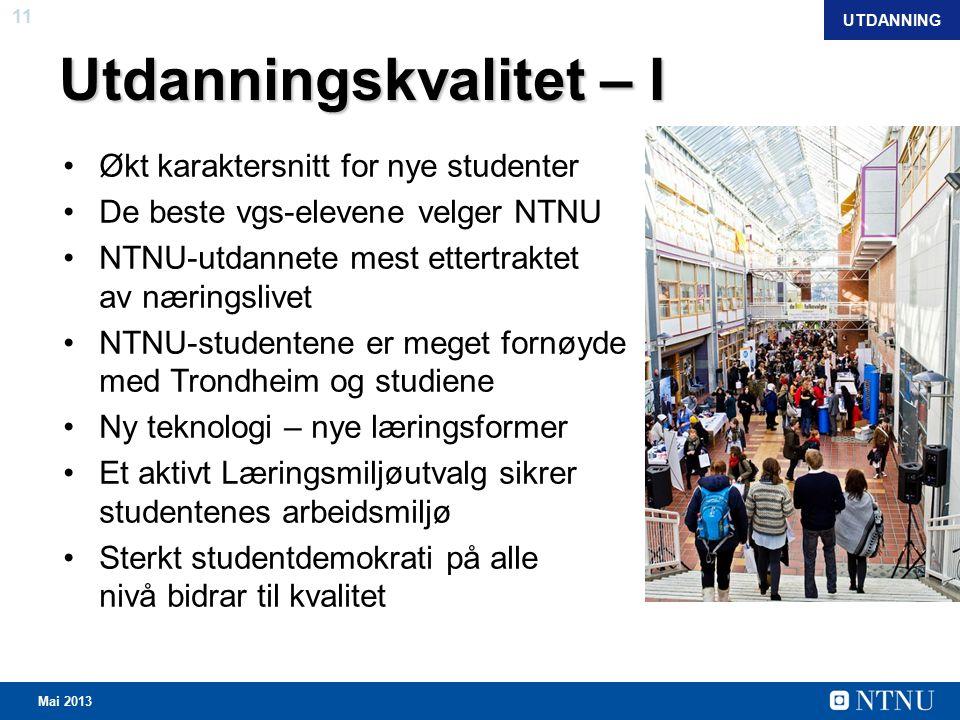 11 Mai 2013 Utdanningskvalitet – I Økt karaktersnitt for nye studenter De beste vgs-elevene velger NTNU NTNU-utdannete mest ettertraktet av næringslivet NTNU-studentene er meget fornøyde med Trondheim og studiene Ny teknologi – nye læringsformer Et aktivt Læringsmiljøutvalg sikrer studentenes arbeidsmiljø Sterkt studentdemokrati på alle nivå bidrar til kvalitet UTDANNING