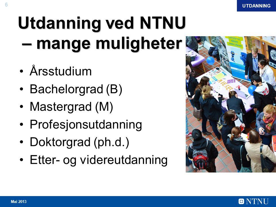 6 Mai 2013 Utdanning ved NTNU – mange muligheter Årsstudium Bachelorgrad (B) Mastergrad (M) Profesjonsutdanning Doktorgrad (ph.d.) Etter- og videreutdanning UTDANNING