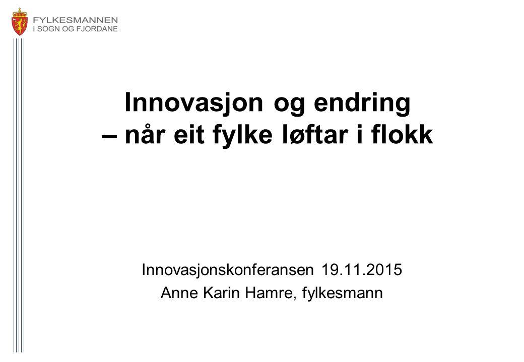 Innovasjon og endring – når eit fylke løftar i flokk Innovasjonskonferansen 19.11.2015 Anne Karin Hamre, fylkesmann