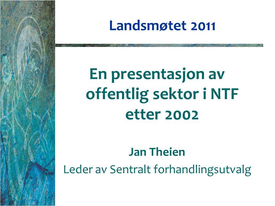 Landsmøtet 2011 En presentasjon av offentlig sektor i NTF etter 2002 Jan Theien Leder av Sentralt forhandlingsutvalg