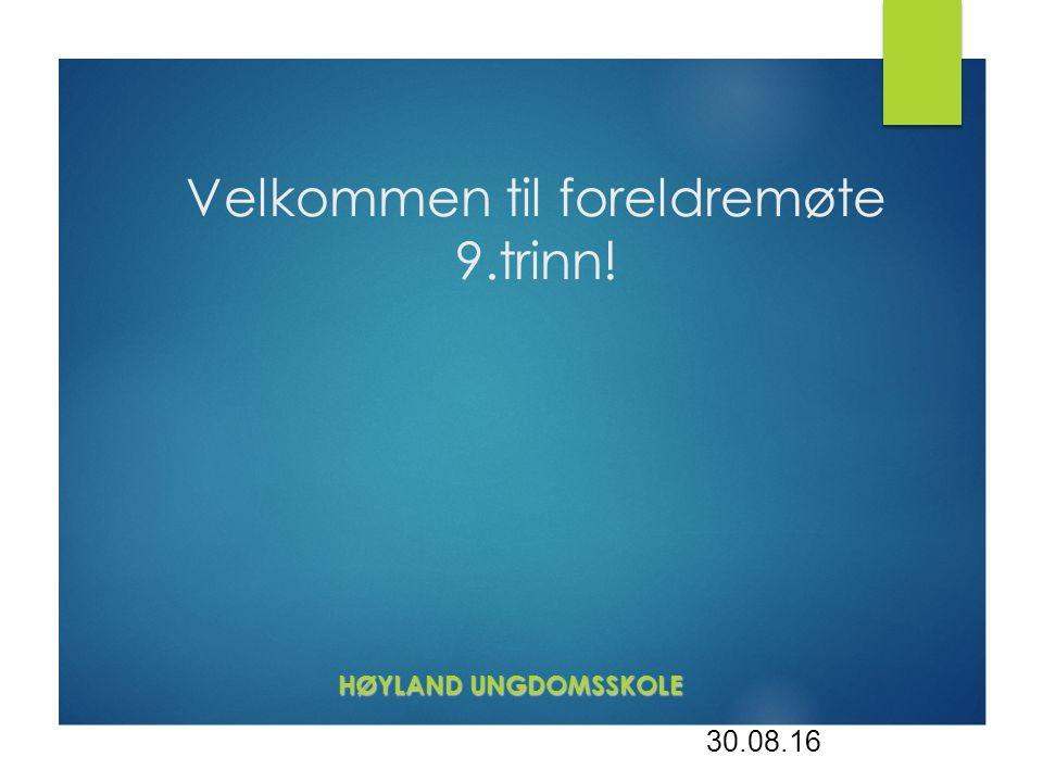 Velkommen til foreldremøte 9.trinn! HØYLAND UNGDOMSSKOLE HØYLAND UNGDOMSSKOLE 30.08.16