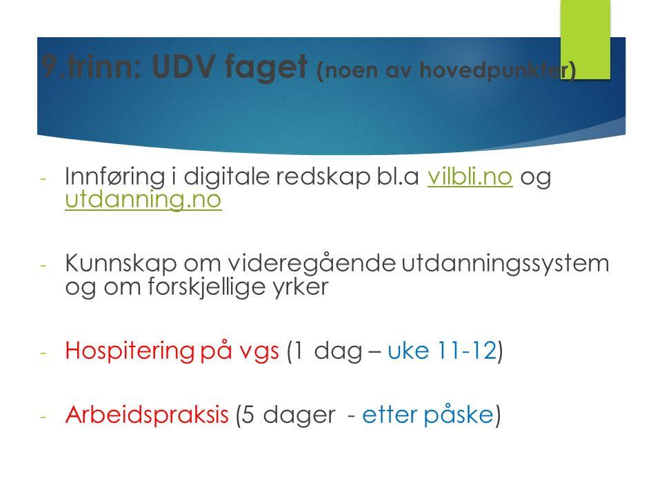 9.trinn: UDV faget (noen av hovedpunkter) - Innføring i digitale redskap bl.a vilbli.no og utdanning.no - Kunnskap om videregående utdanningssystem og om forskjellige yrker - Hospitering på vgs (1 dag – uke 11-12) - Arbeidspraksis (5 dager - etter påske)