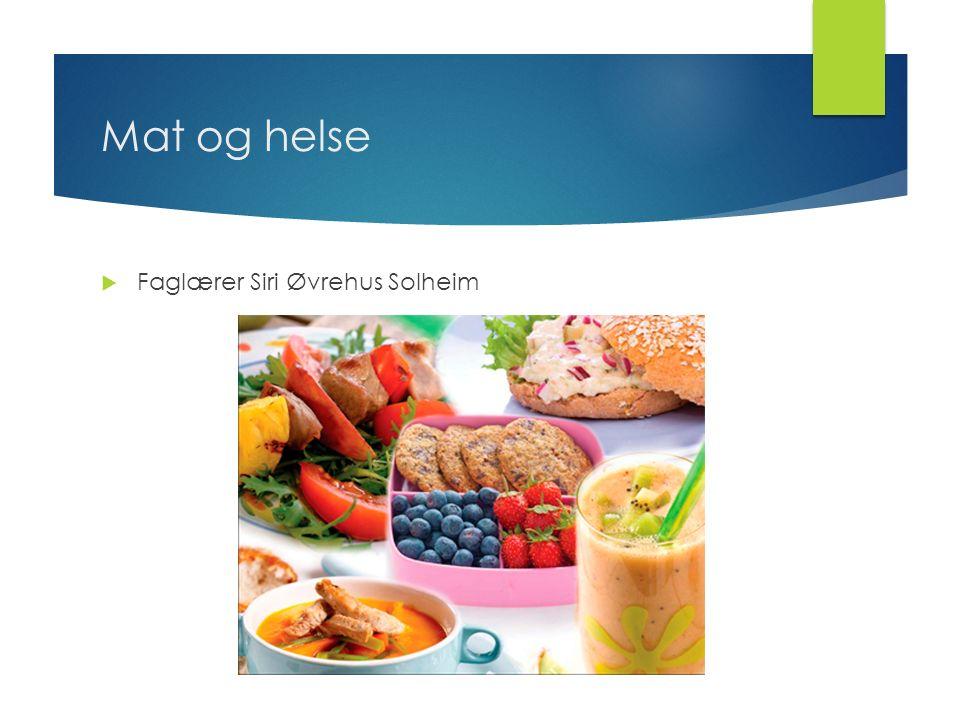 Mat og helse  Faglærer Siri Øvrehus Solheim