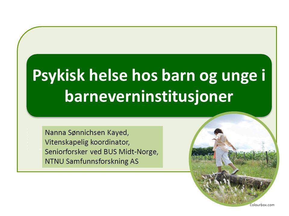 10 Psykisk helse hos barn og unge i barneverninstitusjoner Nanna Sønnichsen Kayed, Vitenskapelig koordinator, Seniorforsker ved BUS Midt-Norge, NTNU S