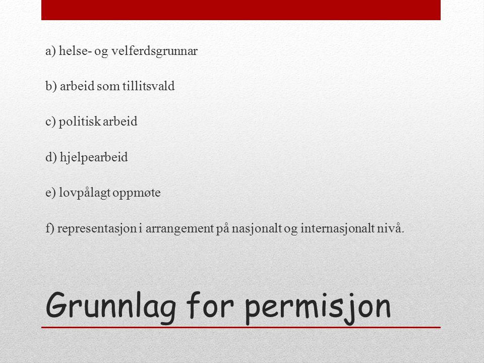Grunnlag for permisjon a) helse- og velferdsgrunnar b) arbeid som tillitsvald c) politisk arbeid d) hjelpearbeid e) lovpålagt oppmøte f) representasjon i arrangement på nasjonalt og internasjonalt nivå.