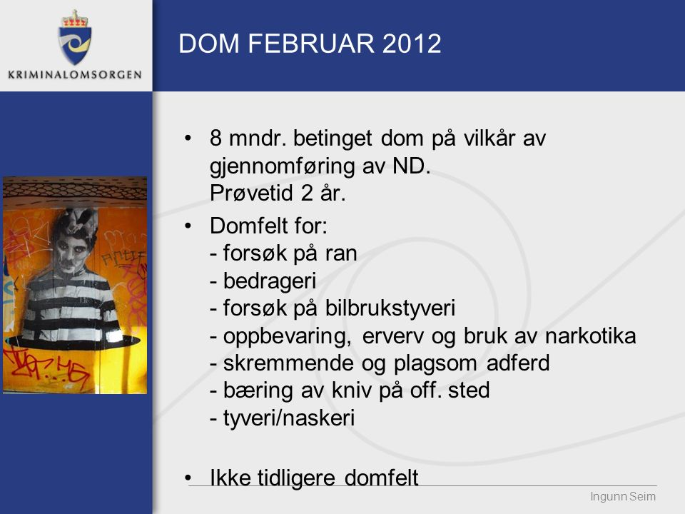 DOM FEBRUAR 2012 8 mndr. betinget dom på vilkår av gjennomføring av ND. Prøvetid 2 år. Domfelt for: - forsøk på ran - bedrageri - forsøk på bilbruksty