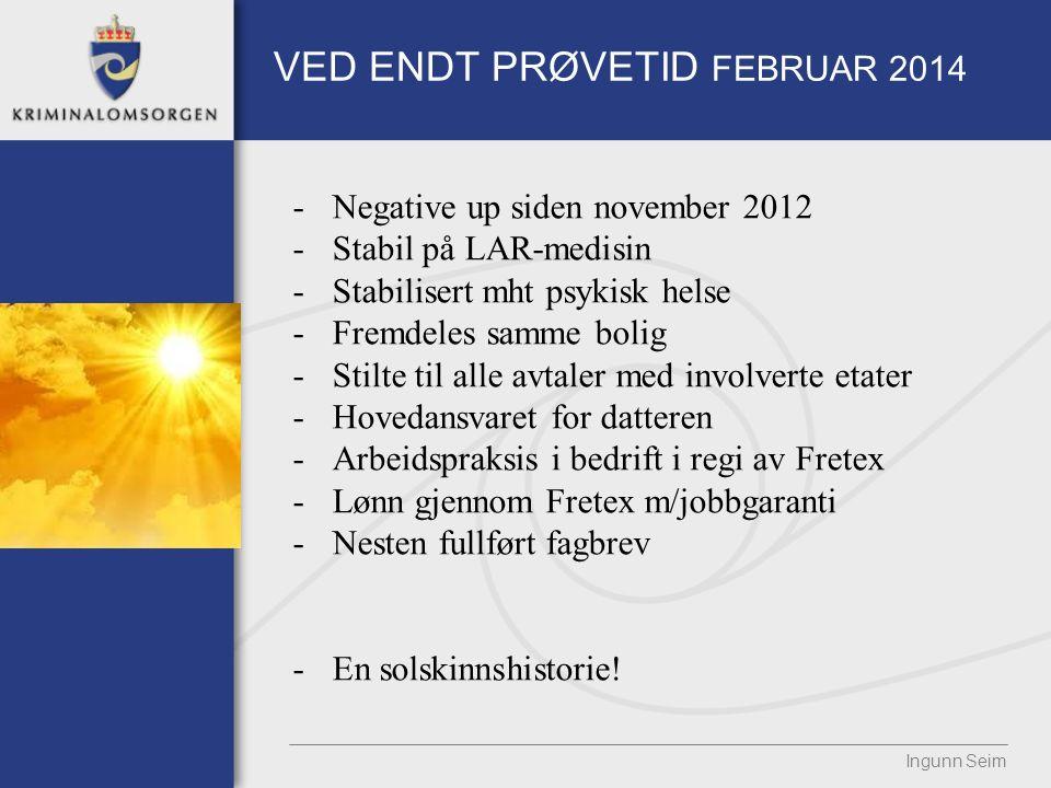 VED ENDT PRØVETID FEBRUAR 2014 Ingunn Seim -Negative up siden november 2012 -Stabil på LAR-medisin -Stabilisert mht psykisk helse -Fremdeles samme bol