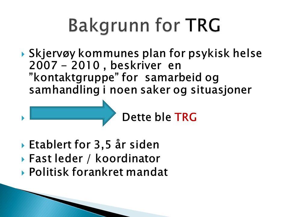  Skjervøy kommunes plan for psykisk helse 2007 - 2010, beskriver en kontaktgruppe for samarbeid og samhandling i noen saker og situasjoner  Dette ble TRG  Etablert for 3,5 år siden  Fast leder / koordinator  Politisk forankret mandat