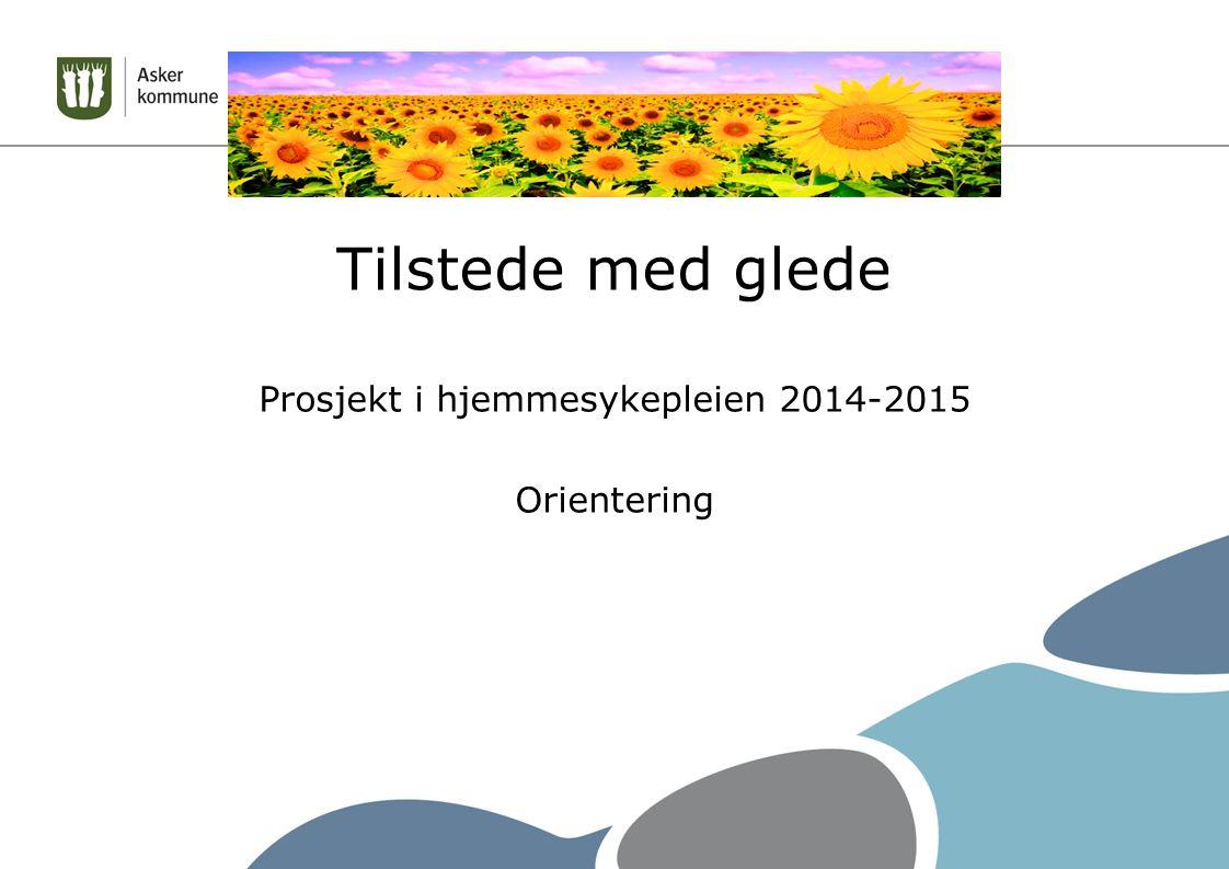 Tilstede med glede Prosjekt i hjemmesykepleien 2014-2015 Orientering