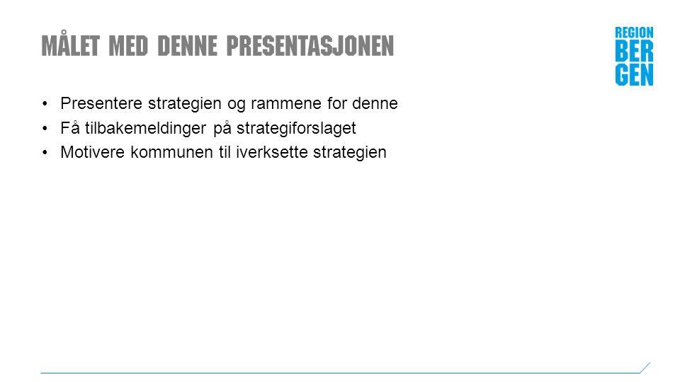 Målet med denne presentasjonen Presentere strategien og rammene for denne Få tilbakemeldinger på strategiforslaget Motivere kommunen til iverksette strategien