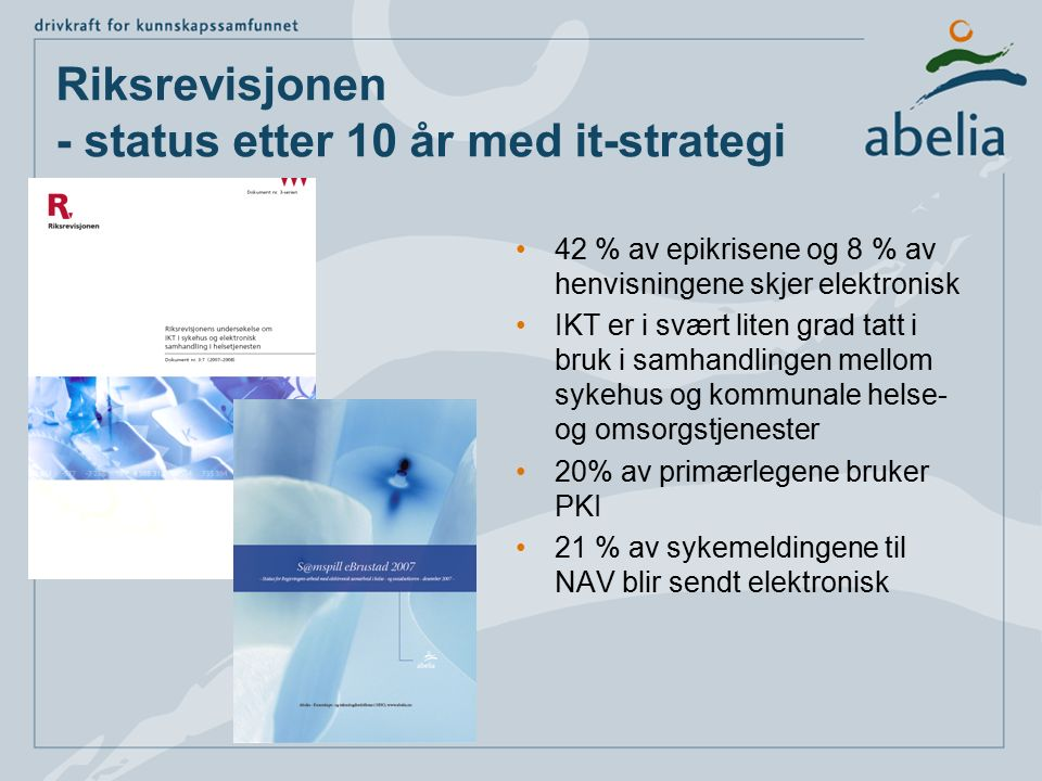 Riksrevisjonen - status etter 10 år med it-strategi 42 % av epikrisene og 8 % av henvisningene skjer elektronisk IKT er i svært liten grad tatt i bruk i samhandlingen mellom sykehus og kommunale helse- og omsorgstjenester 20% av primærlegene bruker PKI 21 % av sykemeldingene til NAV blir sendt elektronisk
