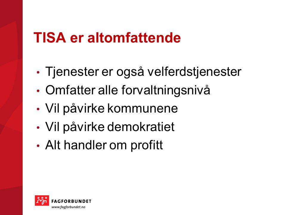 TISA er altomfattende Tjenester er også velferdstjenester Omfatter alle forvaltningsnivå Vil påvirke kommunene Vil påvirke demokratiet Alt handler om profitt