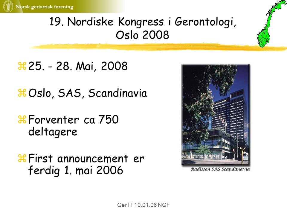 Ger IT 10.01.06 NGF 19. Nordiske Kongress i Gerontologi, Oslo 2008 z25. - 28. Mai, 2008 zOslo, SAS, Scandinavia zForventer ca 750 deltagere zFirst ann