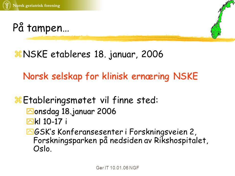 Ger IT 10.01.06 NGF På tampen… zNSKE etableres 18. januar, 2006 Norsk selskap for klinisk ernæring NSKE zEtableringsmøtet vil finne sted: yonsdag 18.j