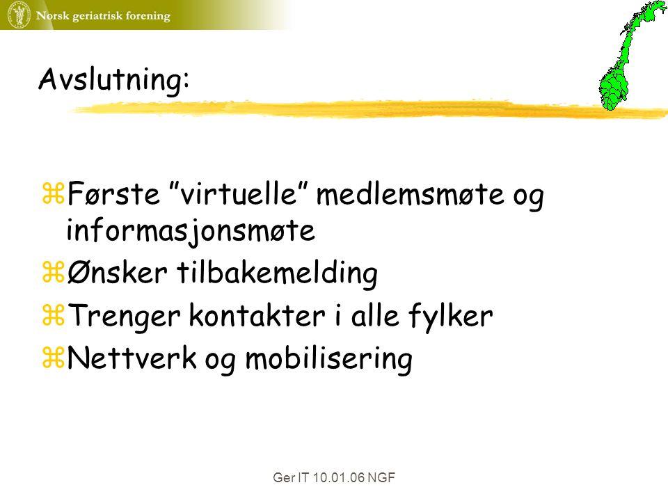 Ger IT 10.01.06 NGF Avslutning: zFørste virtuelle medlemsmøte og informasjonsmøte zØnsker tilbakemelding zTrenger kontakter i alle fylker zNettverk og mobilisering