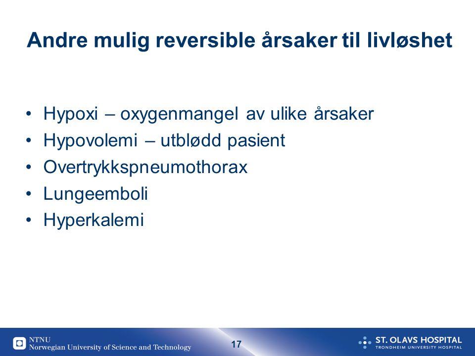 17 Andre mulig reversible årsaker til livløshet Hypoxi – oxygenmangel av ulike årsaker Hypovolemi – utblødd pasient Overtrykkspneumothorax Lungeemboli Hyperkalemi