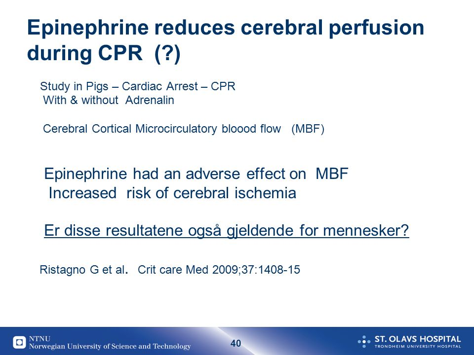 40 Epinephrine reduces cerebral perfusion during CPR ( ) Study in Pigs – Cardiac Arrest – CPR With & without Adrenalin Cerebral Cortical Microcirculatory bloood flow (MBF) Epinephrine had an adverse effect on MBF Increased risk of cerebral ischemia Er disse resultatene også gjeldende for mennesker.
