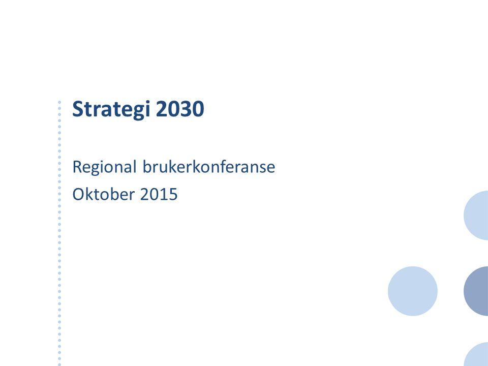Strategi 2030 Regional brukerkonferanse Oktober 2015