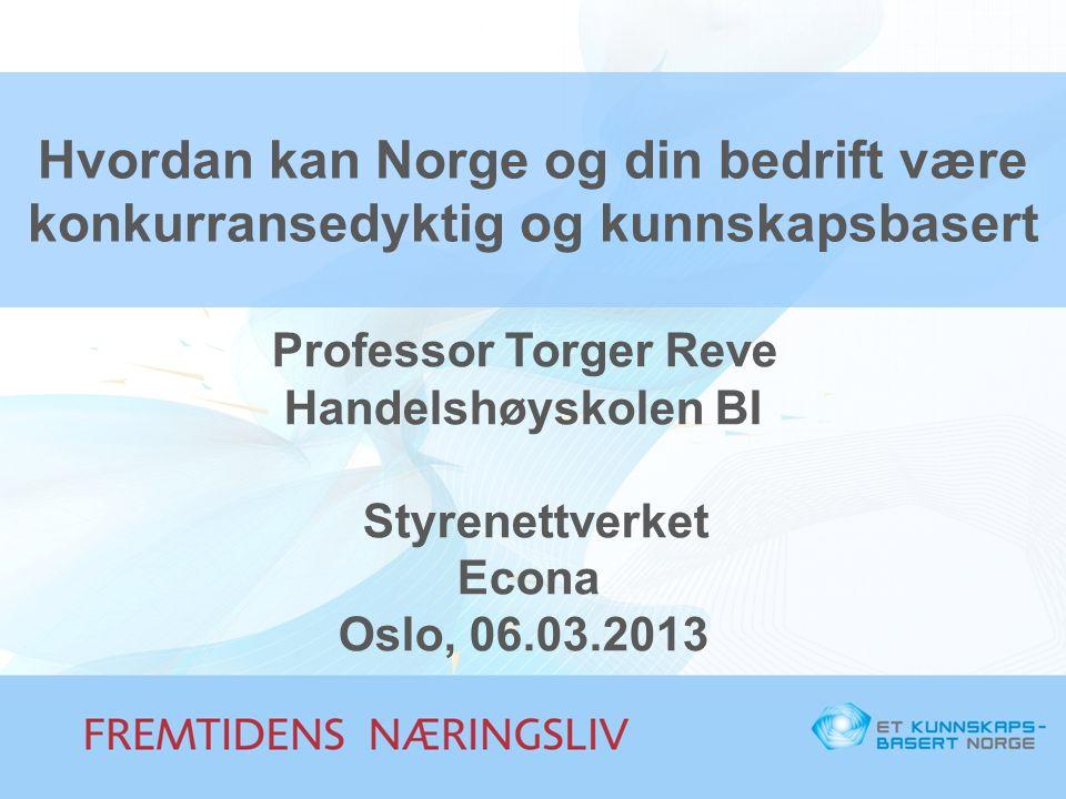 Hvordan kan Norge og din bedrift være konkurransedyktig og kunnskapsbasert Professor Torger Reve Handelshøyskolen BI Styrenettverket Econa Oslo, 06.03.2013