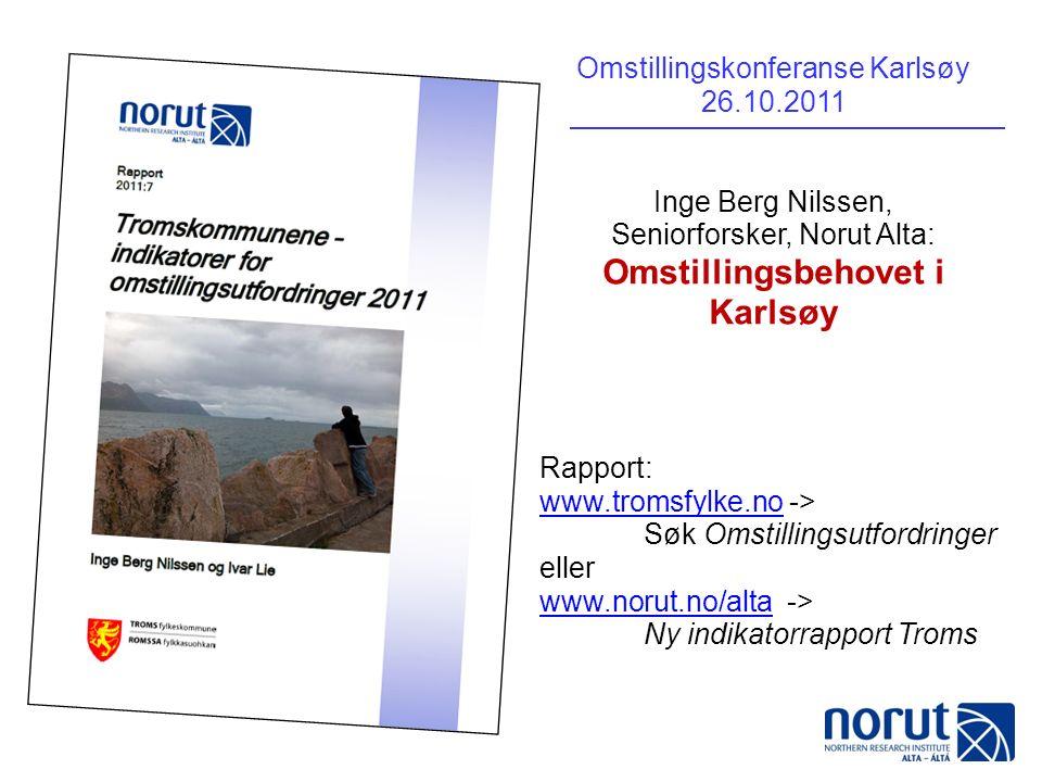 Omstillingskonferanse Karlsøy 26.10.2011 Inge Berg Nilssen, Seniorforsker, Norut Alta: Omstillingsbehovet i Karlsøy Rapport: www.tromsfylke.nowww.tromsfylke.no -> Søk Omstillingsutfordringer eller www.norut.no/altawww.norut.no/alta -> Ny indikatorrapport Troms