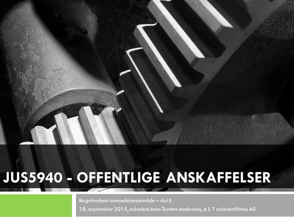 JUS5940 - OFFENTLIGE ANSKAFFELSER Regelverkets anvendelsesområde – del II 18. september 2015, advokat Arne Torsten Andersen, A L T advokatfirma AS