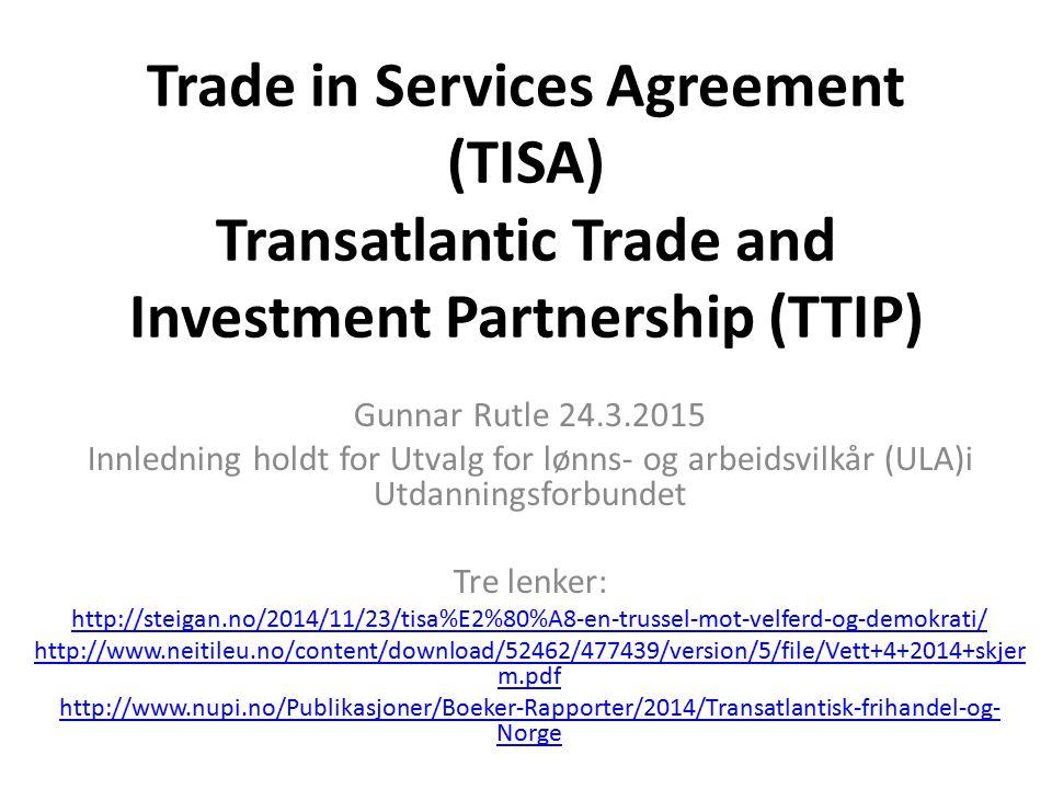 Trade in Services Agreement (TISA) Transatlantic Trade and Investment Partnership (TTIP) Gunnar Rutle 24.3.2015 Innledning holdt for Utvalg for lønns- og arbeidsvilkår (ULA)i Utdanningsforbundet Tre lenker: http://steigan.no/2014/11/23/tisa%E2%80%A8-en-trussel-mot-velferd-og-demokrati/ http://www.neitileu.no/content/download/52462/477439/version/5/file/Vett+4+2014+skjer m.pdf http://www.nupi.no/Publikasjoner/Boeker-Rapporter/2014/Transatlantisk-frihandel-og- Norge
