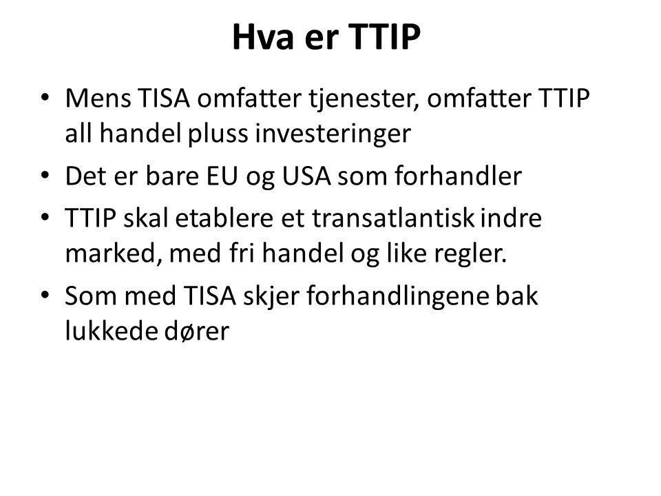 Hva er TTIP Mens TISA omfatter tjenester, omfatter TTIP all handel pluss investeringer Det er bare EU og USA som forhandler TTIP skal etablere et transatlantisk indre marked, med fri handel og like regler.