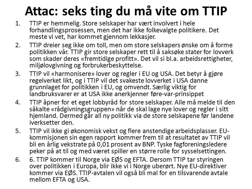 Attac: seks ting du må vite om TTIP 1.TTIP er hemmelig. Store selskaper har vært involvert i hele forhandlingsprosessen, men det har ikke folkevalgte
