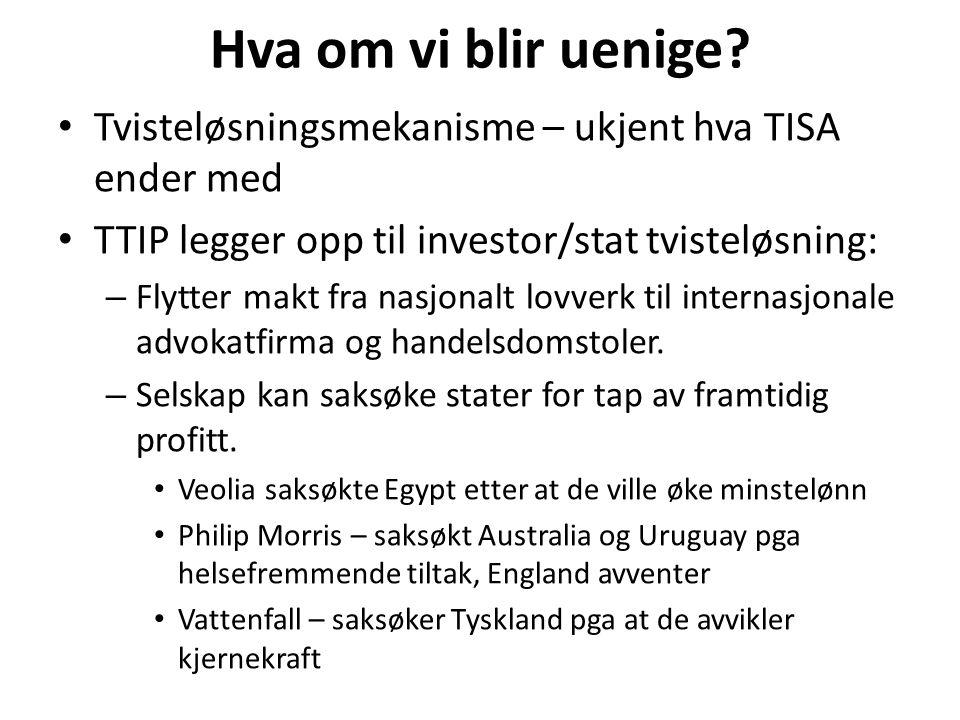 Hva om vi blir uenige? Tvisteløsningsmekanisme – ukjent hva TISA ender med TTIP legger opp til investor/stat tvisteløsning: – Flytter makt fra nasjona