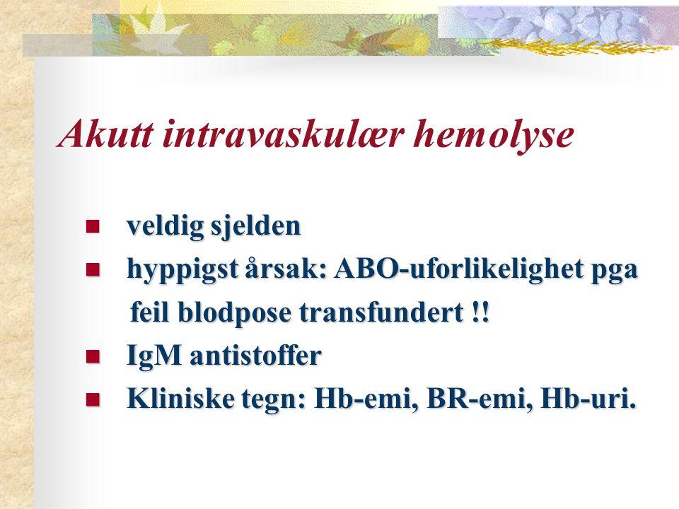 Akutt intravaskulær hemolyse veldigsjelden veldig sjelden hyppigst årsak: ABO-uforlikelighet pga hyppigst årsak: ABO-uforlikelighet pga feil blodpose