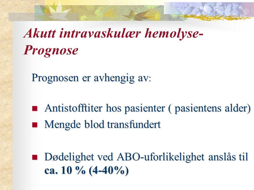 Akutt intravaskulær hemolyse- Prognose Prognosen er avhengig av : Antistofftiter hos pasienter ( pasientens alder) Antistofftiter hos pasienter ( pasientens alder) Mengde blod transfundert Mengde blod transfundert Dødelighet ved ABO-uforlikelighet anslås til ca.