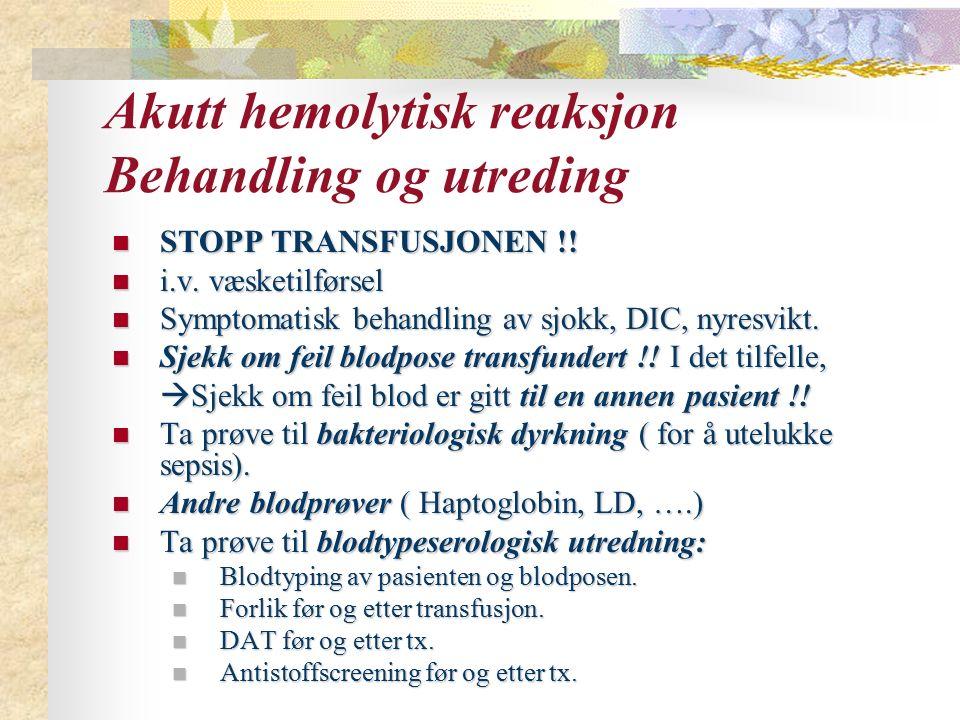 Akutt hemolytisk reaksjon Behandling og utreding STOPP TRANSFUSJONEN !! STOPP TRANSFUSJONEN !! i.v. væsketilførsel i.v. væsketilførsel Symptomatisk be